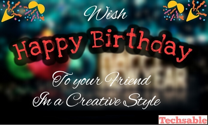 Happy Birthday Wish for Friend in a Creative Style